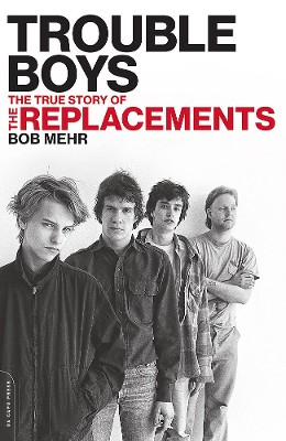 Trouble Boys The True Story of the Replacements Bob Mehr author
